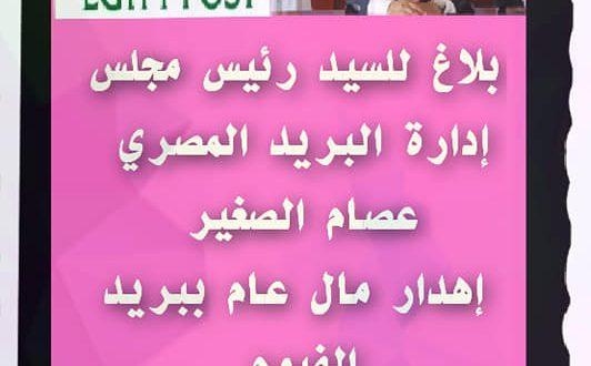 بلاغ للسيد الأستاذ عصام الصغير رئيس مجلس إدارة البريد المصري إهدار مال عام ببريد الفيوم